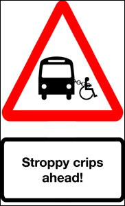 Image of triangular warning sign showing a wheelchair user chained to a bus, the caption reads 'stroppy  crips ahead'