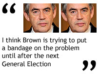 """I think Brown is trying to put a bandage on the problem until after the next General Election"""